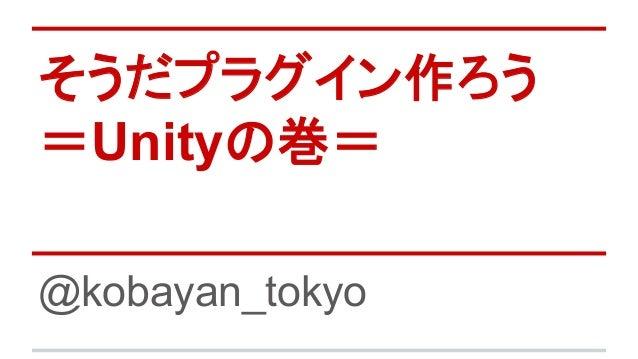 そうだプラグイン作ろう =Unityの巻= @kobayan_tokyo