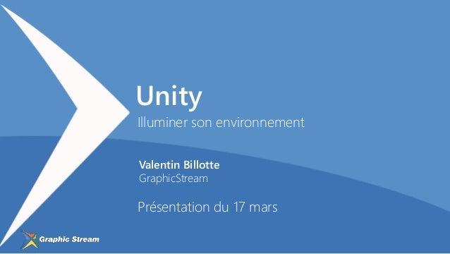 Valentin Billotte GraphicStream Illuminer son environnement Présentation du 17 mars Unity