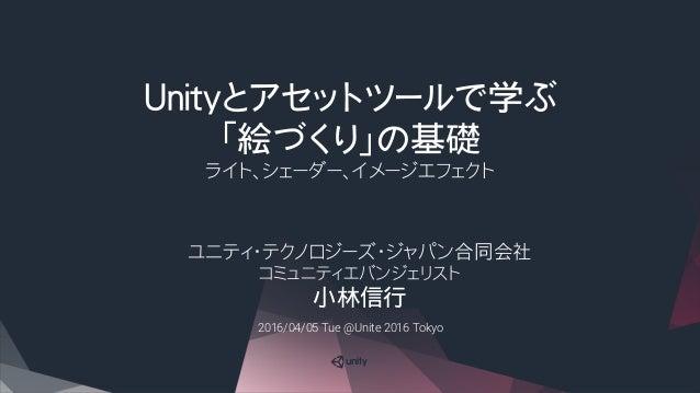 Unityとアセットツールで学ぶ 「絵づくり」の基礎 ライト、シェーダー、イメージエフェクト ユニティ・テクノロジーズ・ジャパン合同会社 コミュニティエバンジェリスト 小林信行 2016/04/05 Tue @Unite 2016 Tokyo