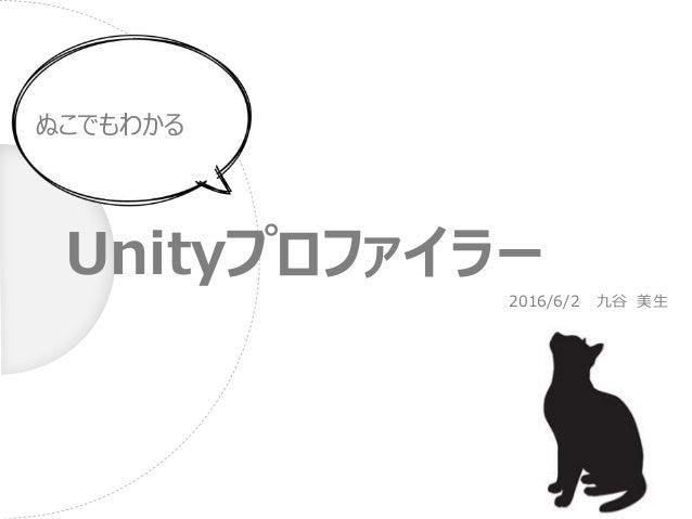 Unityプロファイラー ぬこでもわかる 2016/6/2 九谷 美生