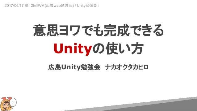 広島Unity勉強会 ナカオクタカヒロ 1 意思ヨワでも完成できる Unityの使い方 2017/06/17 第12回IWM(出雲web勉強会) 「Unity勉強会」