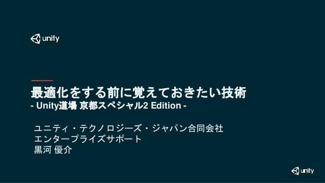最適化をする前に覚えておきたい技術 - Unity道場 京都スペシャル2 Edition - ユニティ・テクノロジーズ・ジャパン合同会社 エンタープライズサポート 黒河 優介