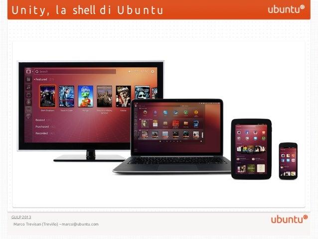 U n i t y , l a shell d i U b u n t uGULP 2013 Marco Trevisan (Treviño) – marco@ubuntu.com