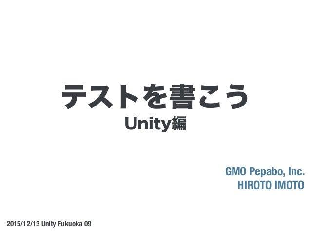 Unity編 GMO Pepabo, Inc. HIROTO IMOTO 2015/12/13 Unity Fukuoka 09 テストを書こう