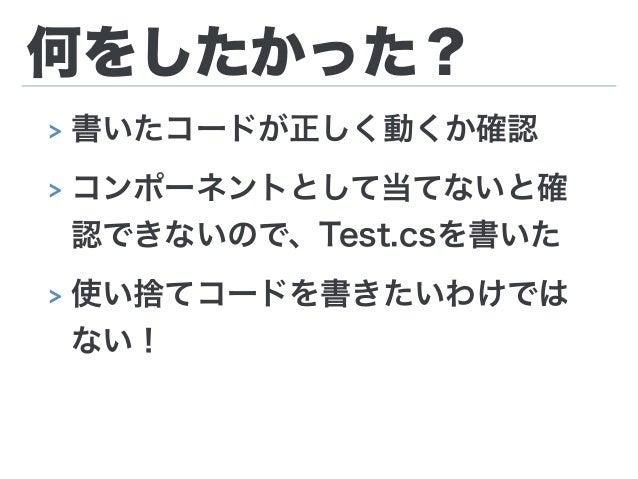 何をしたかった? > 書いたコードが正しく動くか確認 > コンポーネントとして当てないと確 認できないので、Test.csを書いた > 使い捨てコードを書きたいわけでは ない!