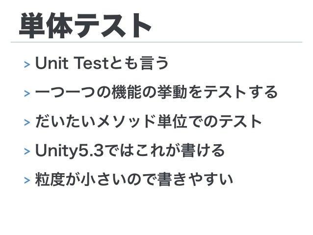 単体テスト > Unit Testとも言う > 一つ一つの機能の挙動をテストする > だいたいメソッド単位でのテスト > Unity5.3ではこれが書ける > 粒度が小さいので書きやすい