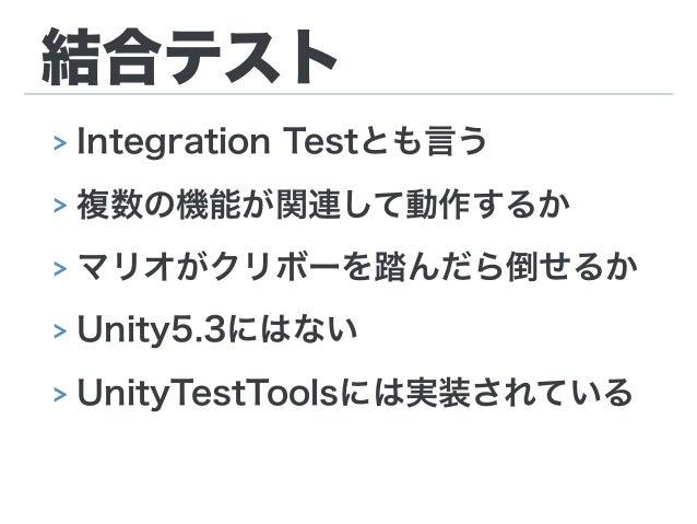 結合テスト > Integration Testとも言う > 複数の機能が関連して動作するか > マリオがクリボーを踏んだら倒せるか > Unity5.3にはない > UnityTestToolsには実装されている