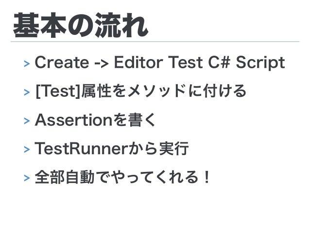 基本の流れ > Create -> Editor Test C# Script > [Test]属性をメソッドに付ける > Assertionを書く > TestRunnerから実行 > 全部自動でやってくれる!