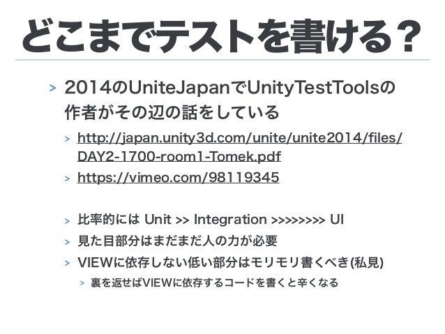 どこまでテストを書ける? > 2014のUniteJapanでUnityTestToolsの 作者がその辺の話をしている > http://japan.unity3d.com/unite/unite2014/files/ DAY2-1700-ro...
