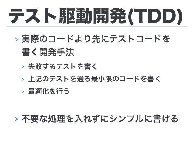 テスト駆動開発(TDD) > 実際のコードより先にテストコードを 書く開発手法 > 失敗するテストを書く > 上記のテストを通る最小限のコードを書く > 最適化を行う > 不要な処理を入れずにシンプルに書ける