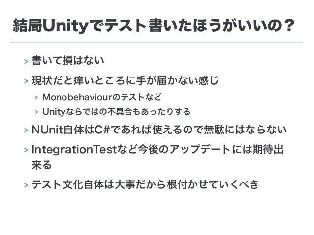 結局Unityでテスト書いたほうがいいの? > 書いて損はない > 現状だと痒いところに手が届かない感じ > Monobehaviourのテストなど > Unityならではの不具合もあったりする > NUnit自体はC#であれば使えるので無駄に...