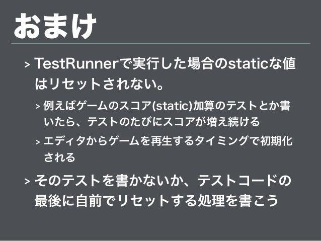 おまけ > TestRunnerで実行した場合のstaticな値 はリセットされない。 > 例えばゲームのスコア(static)加算のテストとか書 いたら、テストのたびにスコアが増え続ける > エディタからゲームを再生するタイミングで初期化 さ...