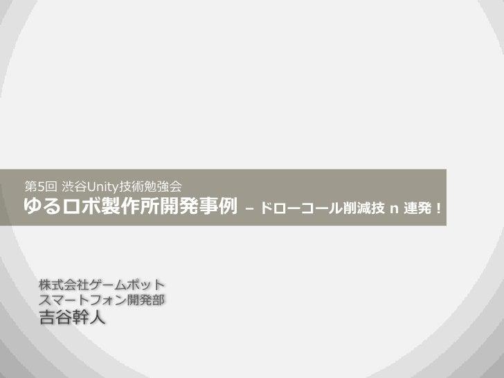 第5回 渋谷Unity技術勉強会ゆるロボ製作所開発事例        – ドローコール削減技 n 連発! 株式会社ゲームポット スマートフォン開発部 吉谷幹人