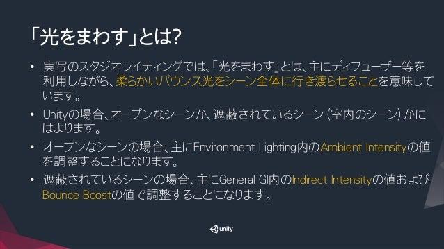 「光をまわす」とは? • 実写のスタジオライティングでは、「光をまわす」とは、主にディフューザー等を 利用しながら、柔らかいバウンス光をシーン全体に行き渡らせることを意味して います。 • Unityの場合、オープンなシーンか、遮蔽されてい...