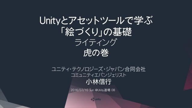 Unityとアセットツールで学ぶ 「絵づくり」の基礎 ライティング 虎の巻 ユニティ・テクノロジーズ・ジャパン合同会社 コミュニティエバンジェリスト 小林信行 2016/07/10 Sun @Unity道場 08
