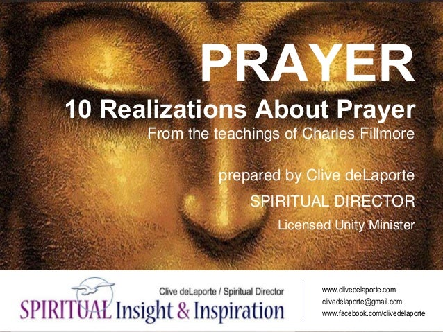 PRAYER 10 Realizations About Prayer From the teachings of Charles Fillmore prepared by Clive deLaporte SPIRITUAL DIRECTOR ...