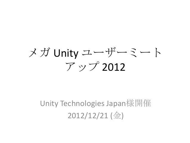 メガ Unity ユーザーミート     アップ 2012 Unity Technologies Japan様開催         2012/12/21 (金)