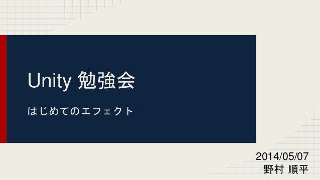 Unity 勉強会  はじめてのエフェクト  2014/05/07  野村順平