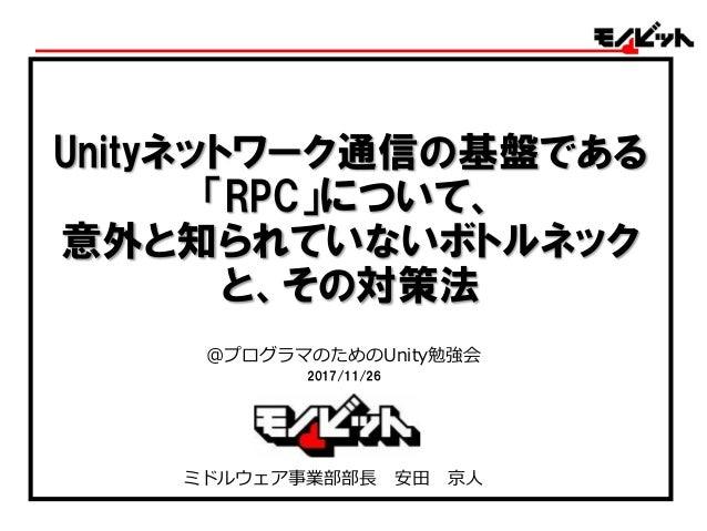 Unityネットワーク通信の基盤である 「RPC」について、 意外と知られていないボトルネック と、その対策法 @プログラマのためのUnity勉強会 2017/11/26 ミドルウェア事業部部長 安田 京人