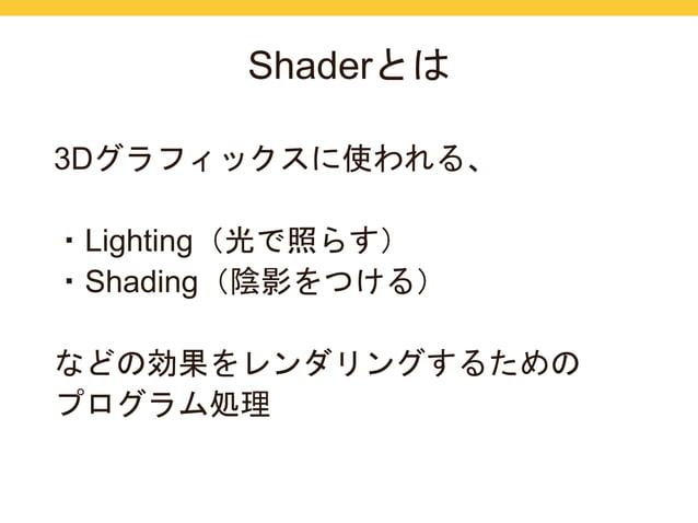Shaderとは  3Dグラフィックスに使われる、  ・Lighting(光で照らす)  ・Shading(陰影をつける)  などの効果をレンダリングするための  プログラム処理