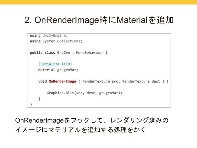 2. OnRenderImage時にMaterialを追加  OnRenderImageをフックして、レンダリング済みの  イメージにマテリアルを追加する処理をかく