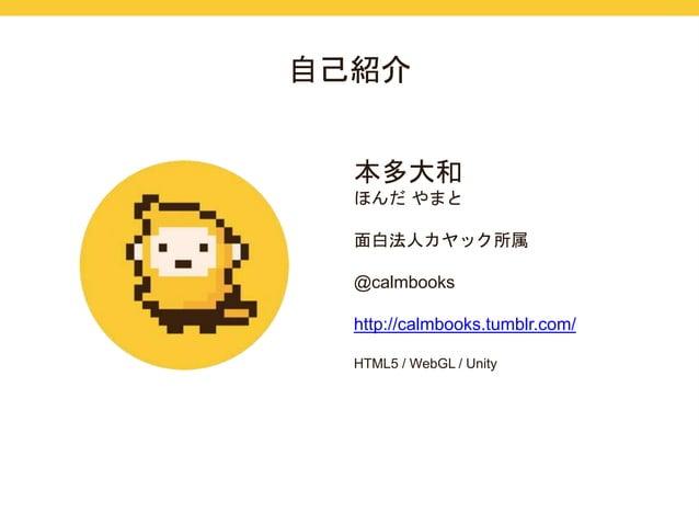 自己紹介  本多大和  ほんだやまと  面白法人カヤック所属  @calmbooks  http://calmbooks.tumblr.com/  HTML5 / WebGL / Unity