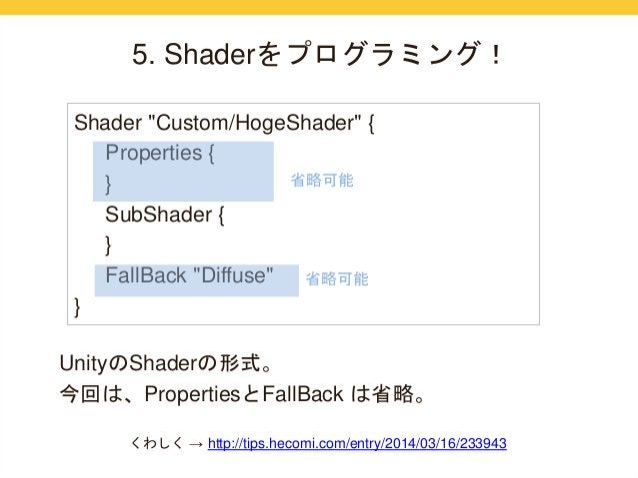 "5. Shaderをプログラミング!  Shader ""Custom/HogeShader"" {  Properties {  }  SubShader {  }  FallBack ""Diffuse""  }  省略可能  省略可能  Unit..."