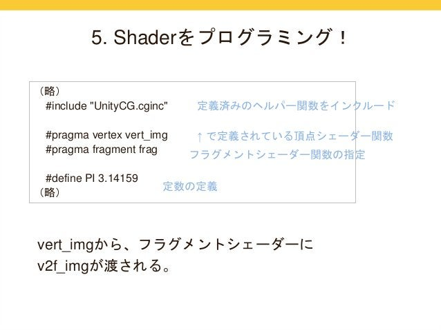 "5. Shaderをプログラミング!  (略)  #include ""UnityCG.cginc""  #pragma vertex vert_img  #pragma fragment frag  #define PI 3.14159  (略)..."