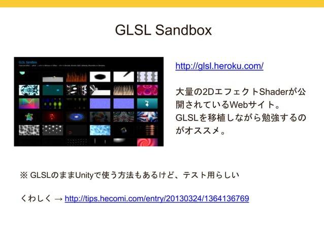 GLSL Sandbox  http://glsl.heroku.com/  大量の2DエフェクトShaderが公  開されているWebサイト。  GLSLを移植しながら勉強するの  がオススメ。  ※ GLSLのままUnityで使う方法もある...