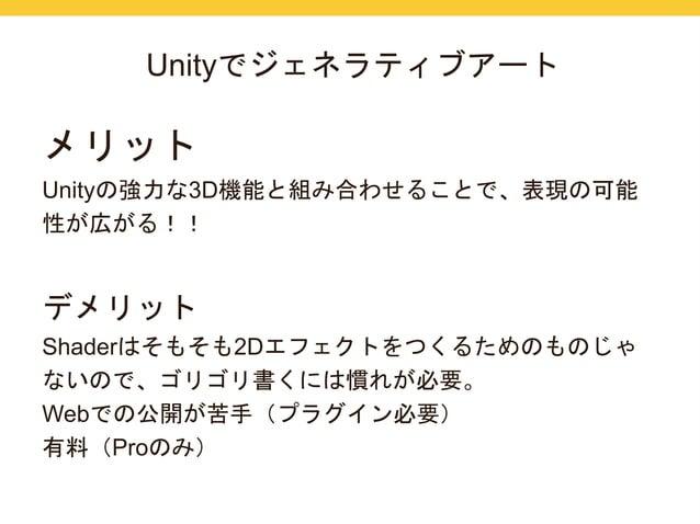 Unityでジェネラティブアート  メリット  Unityの強力な3D機能と組み合わせることで、表現の可能  性が広がる!!  デメリット  Shaderはそもそも2Dエフェクトをつくるためのものじゃ  ないので、ゴリゴリ書くには慣れが必要。 ...