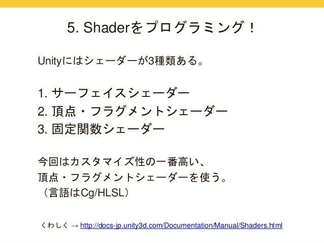 5. Shaderをプログラミング!  Unityにはシェーダーが3種類ある。  1. サーフェイスシェーダー  2. 頂点・フラグメントシェーダー  3. 固定関数シェーダー  今回はカスタマイズ性の一番高い、  頂点・フラグメントシェーダー...