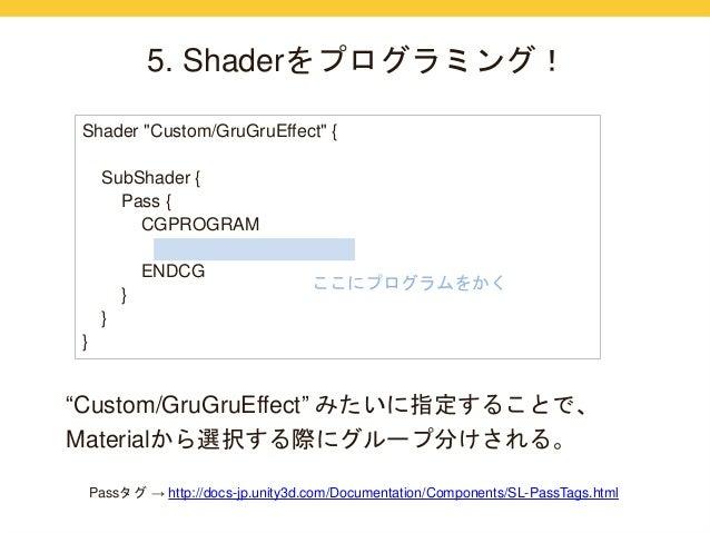 "5. Shaderをプログラミング!  Shader ""Custom/GruGruEffect"" {  SubShader {  Pass {  CGPROGRAM  ENDCG  }  }  }  ここにプログラムをかく  ""Custom/G..."