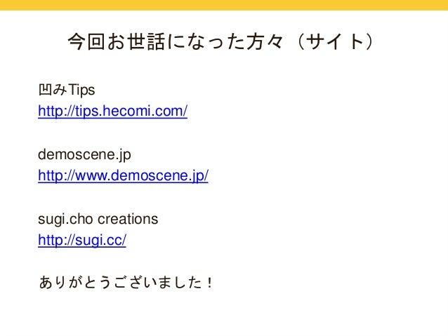 今回お世話になった方々(サイト)  凹みTips  http://tips.hecomi.com/  demoscene.jp  http://www.demoscene.jp/  sugi.cho creations  http://sugi...