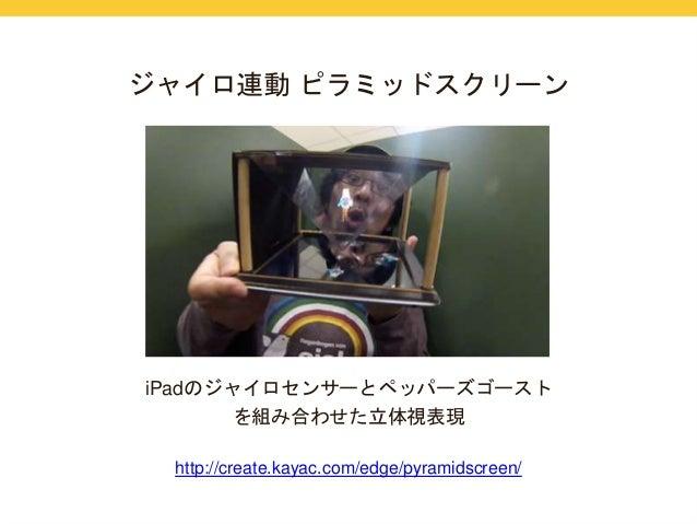 ジャイロ連動ピラミッドスクリーン  iPadのジャイロセンサーとペッパーズゴースト  を組み合わせた立体視表現  http://create.kayac.com/edge/pyramidscreen/