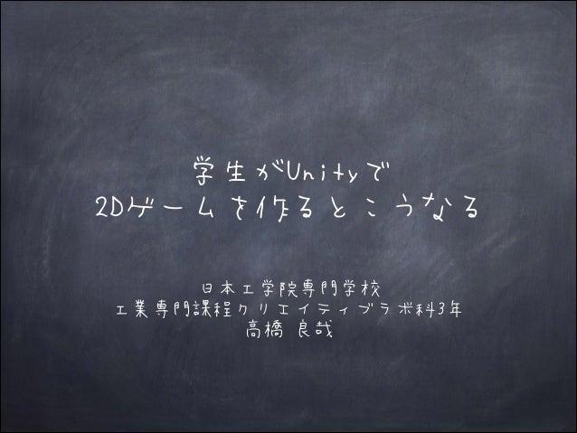 学生がUnityで 2Dゲームを作るとこうなる 日本工学院専門学校 工業専門課程クリエイティブラボ科3年 高橋 良哉