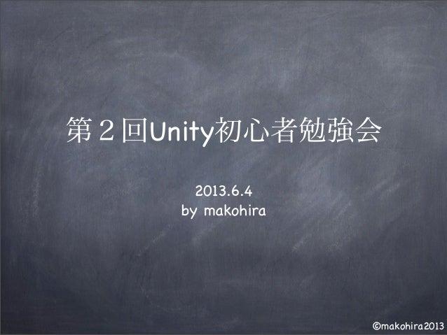 ©makohira2013 第2回Unity初心者勉強会 2013.6.4 by makohira