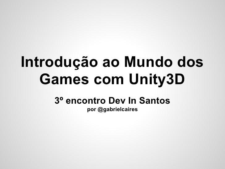 Introdução ao Mundo dos   Games com Unity3D    3º encontro Dev In Santos           por @gabrielcaires