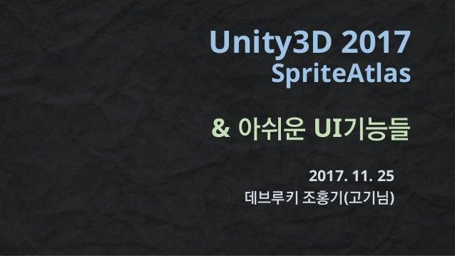 Unity3D 2017 SpriteAtlas & 아쉬운 UI기능들 2017. 11. 25 데브루키 조홍기(고기님)