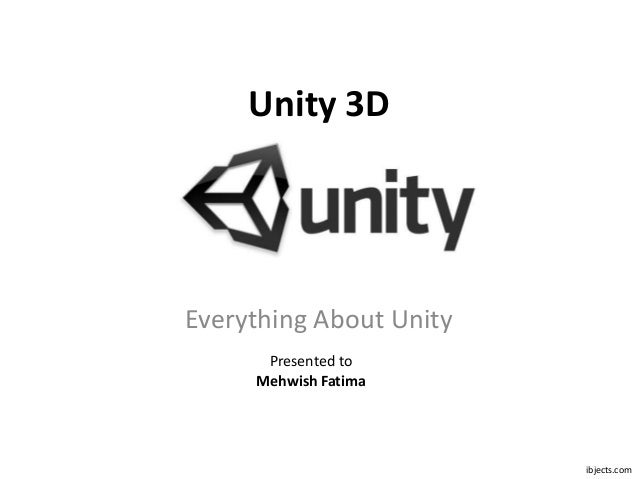 Unity 3DEverything About Unity      Presented to     Mehwish Fatima                         ibjects.com
