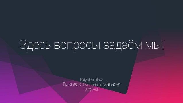 Здесь вопросы задаём мы! KatyaKornilova BusinessDevelopment Manager UnityAds