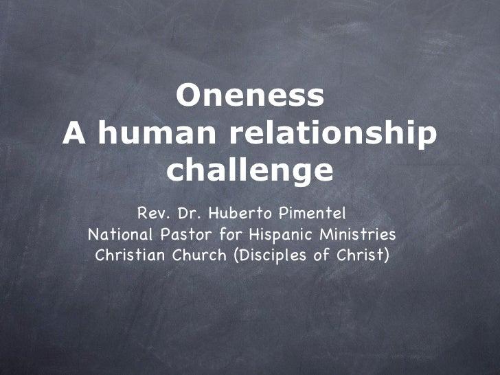Oneness A human relationship challenge <ul><li>Rev. Dr. Huberto Pimentel </li></ul><ul><li>National Pastor for Hispanic Mi...