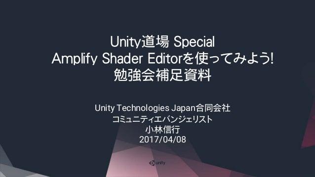 Unity道場 Special Amplify Shader Editorを使ってみよう! 勉強会補足資料 Unity Technologies Japan合同会社 コミュニティエバンジェリスト 小林信行 2017/04/08
