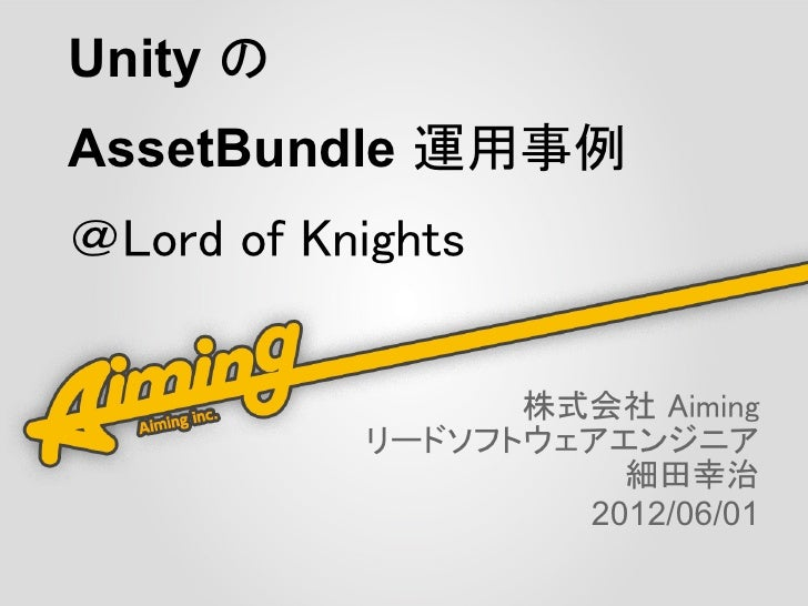 Unity のAssetBundle 運用事例@Lord of Knights                 株式会社 Aiming           リードソフトウェアエンジニア                     細田幸治     ...
