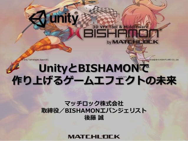 マッチロック株式会社 取締役/BISHAMONエバンジェリスト 後藤 誠 Flare-chan@2013 AGNI-FLARE CO., Ltd.© Unity Technologies Japan/UCL UnityとBISHAMONで 作り...
