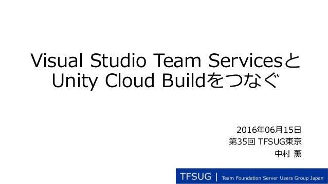 Visual Studio Team Servicesと Unity Cloud Buildをつなぐ 2016年06月15日 第35回 TFSUG東京 中村 薫