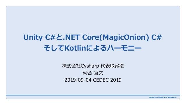 Unity C#と.NET Core(MagicOnion) C# そしてKotlinによるハーモニー 株式会社Cysharp 代表取締役 河合 宜文 2019-09-04 CEDEC 2019