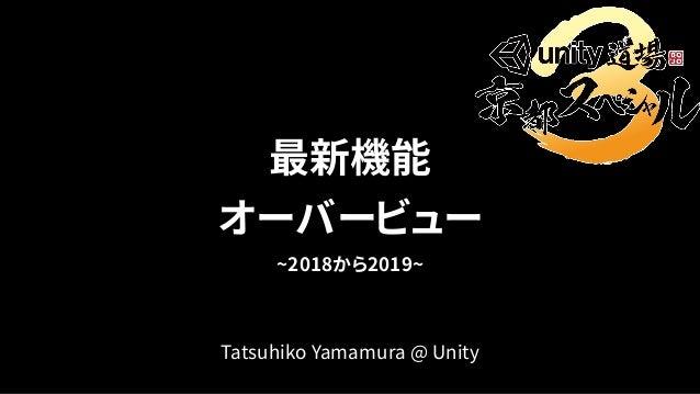 最新機能 オーバービュー ~2018から2019~ Tatsuhiko Yamamura @ Unity