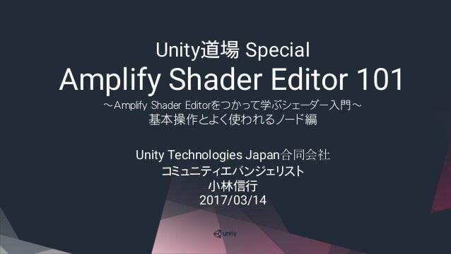 Unity道場 Special Amplify Shader Editor 101 ~Amplify Shader Editorをつかって学ぶシェーダー入門~ 基本操作とよく使われるノード編 Unity Technologies Japan合同...