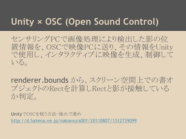 Unity × OSC (Open Sound Control)センサリングPCで画像処理により検出した影の位置情報を、OSCで映像PCに送り、その情報をUnityで使用し、インタラクティブに映像を生成、制御している。renderer.boun...