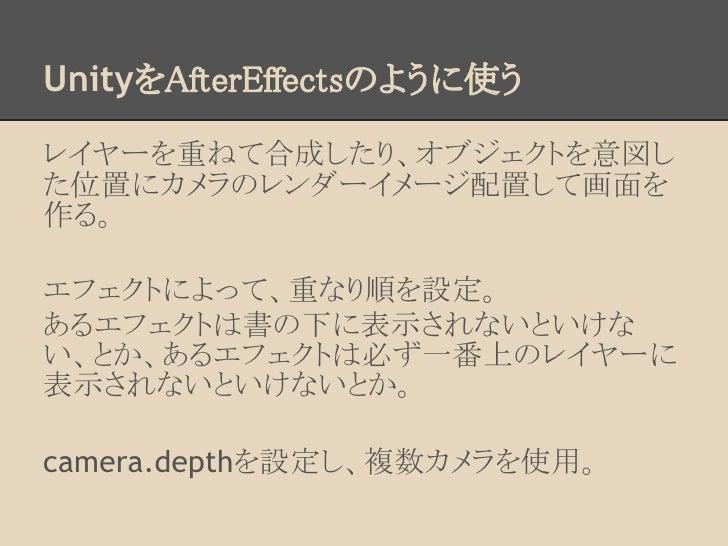 UnityをAfterEffectsのように使うレイヤーを重ねて合成したり、オブジェクトを意図した位置にカメラのレンダーイメージ配置して画面を作る。エフェクトによって、重なり順を設定。あるエフェクトは書の下に表示されないといけない、とか、あるエ...